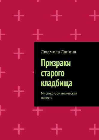 Людмила Лапина, Призраки старого кладбища. Мистико-романтическая повесть