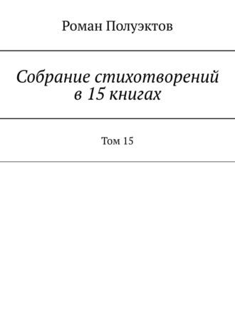 Роман Полуэктов, Собраниестихотворений в15книгах. Том15