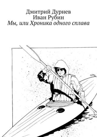 Дмитрий Дурнев, Иван Рубин, Мы, или Хроника одного сплава