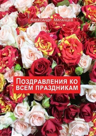 Александр Матанцев, Поздравления ко всем праздникам