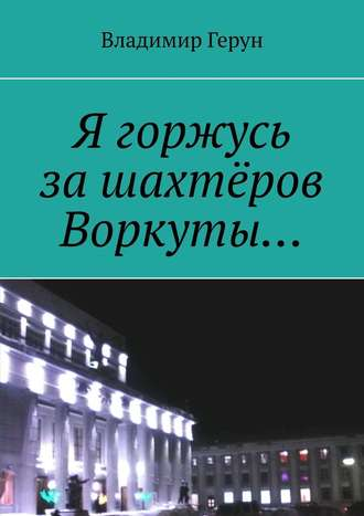 Владимир Герун, Я горжусь зашахтёров Воркуты…