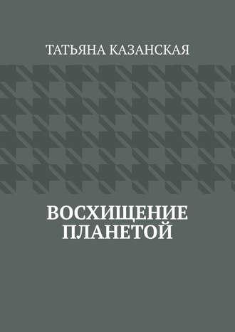 Татьяна Казанская, Восхищение планетой