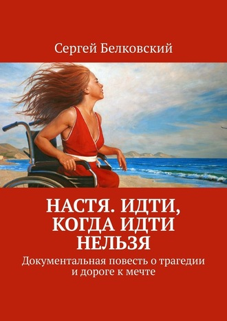 Сергей Белковский, Настя. Идти, когда идти нельзя. Документальная повесть отрагедии идороге кмечте
