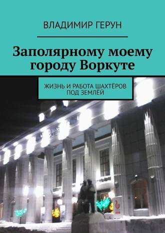 Владимир Герун, Заполярному моему городу Воркуте. Жизнь иработа шахтёров под землёй