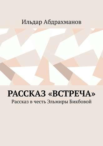 Ильдар Абдрахманов, Рассказ «Встреча». Рассказ в честь Эльмиры Бикбовой