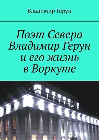 Владимир Герун, Поэт Севера Владимир Герун иего жизнь вВоркуте