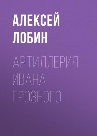 Алексей Лобин, Артиллерия Ивана Грозного