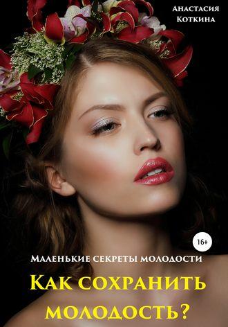 Анастасия Коткина, Маленькие секреты молодости. Как сохранить молодость?