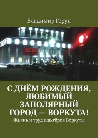 Владимир Герун, Сднём рождения, любимый заполярный город– Воркута! Жизнь итруд шахтёров Воркуты