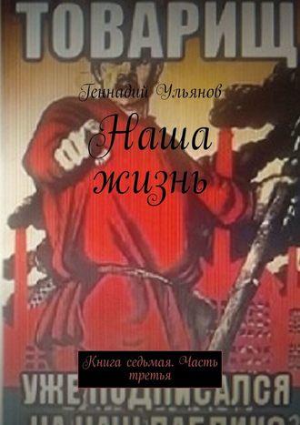 Геннадий Ульянов, Наша жизнь. Книга седьмая. Часть третья