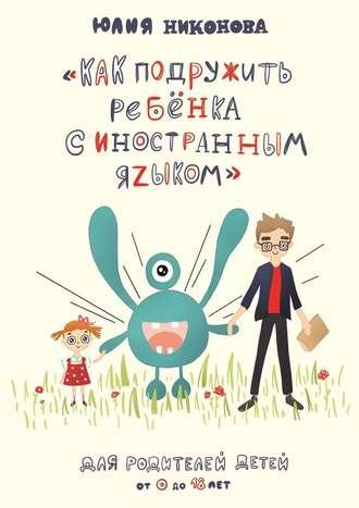 Юлия Никонова, Как подружить ребёнка синостранным языком. Для родителей детей от 0 до 18 лет