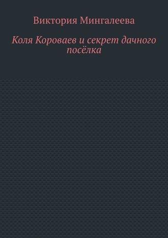 Виктория Мингалеева, Коля Короваев исекрет дачного посёлка