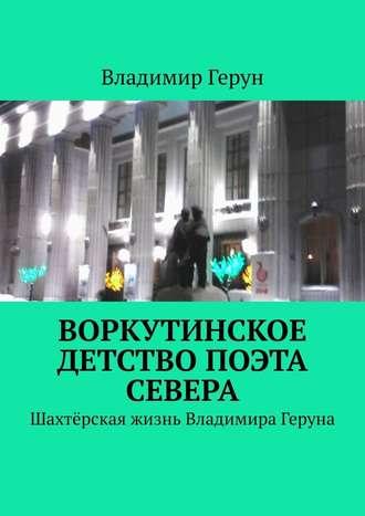 Владимир Герун, Воркутинское детство поэта Севера. Шахтёрская жизнь Владимира Геруна