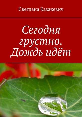 Светлана Казакевич, Сегодня грустно. Дождьидёт
