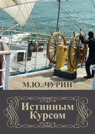 Михаил Чурин, Истинным курсом (сборник)