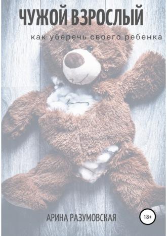 Арина Разумовская, Чужой взрослый. Как уберечь своего ребенка?