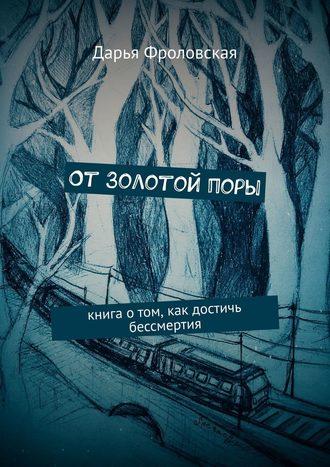 Дарья Фроловская, ОтЗолотойпоры. Книга отом, как достичь бессмертия