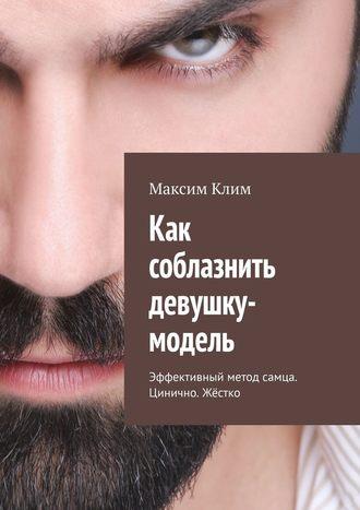 Максим Клим, Как соблазнить девушку-модель. Эффективный метод самца. Цинично. Жёстко