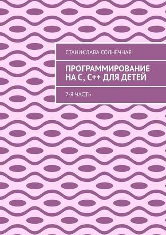 Станислава Солнечная, Программирование наС, С++ для детей. 7-ячасть