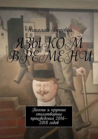 Николай Боровой, Языком времени. Поэмы и крупные стихотворные произведения 2016-2018 годов