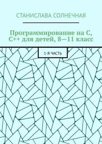 Станислава Солнечная, Программирование наС, С++ для детей, 8—11класс. 1-ячасть