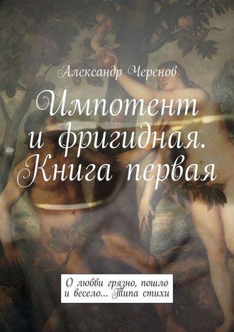 Александр Черенов, Импотент ифригидная. Книга первая. О любви грязно, пошло и весело… Типа стихи