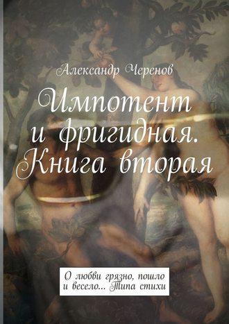 Александр Черенов, Импотент ифригидная. Книга вторая. Олюбвигрязно, пошло ивесело… Типа стихи
