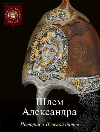 Коллектив авторов, Шлем Александра. История о Невской битве
