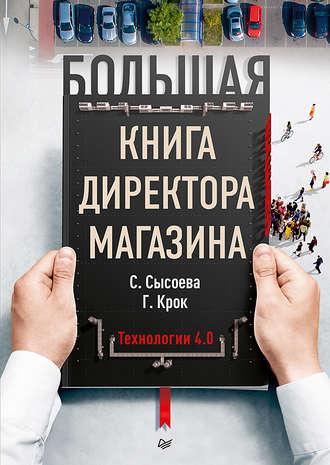 Светлана Сысоева, Гульфира Крок, Большая книга директора магазина. Технологии 4.0