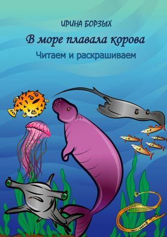Ирина Борзых, Вморе плавала корова. Читаем и раскрашиваем
