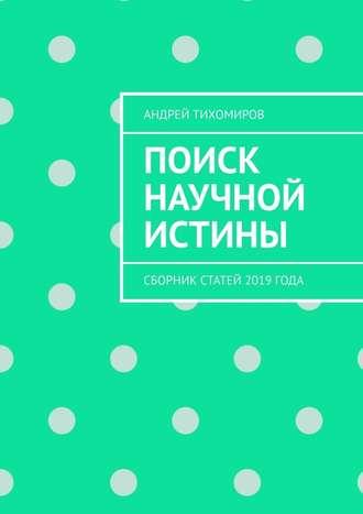Андрей Тихомиров, Поиск научной истины. Сборник статей 2019года