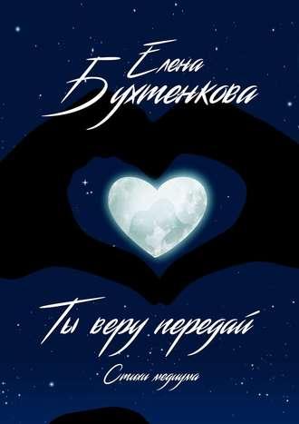 Елена Бухтенкова, Ты веру передай. Стихи медиума