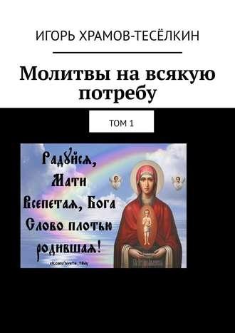 Игорь Храмов-Тесёлкин, Молитвы навсякую потребу. Том1