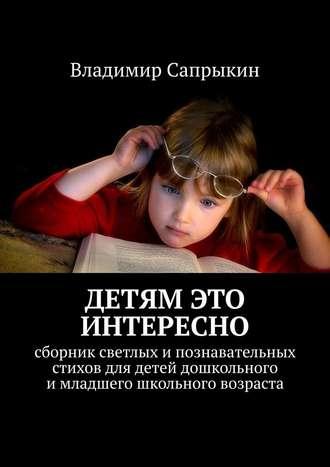 Владимир Сапрыкин, Детям это интересно. Сборник светлых ипознавательных стихов для детей дошкольного имладшего школьного возраста