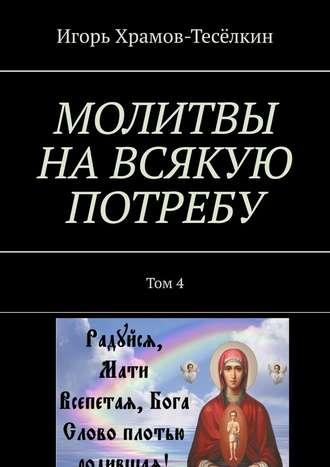 Игорь Храмов-Тесёлкин, МОЛИТВЫ НАВСЯКУЮ ПОТРЕБУ. Том4
