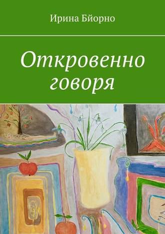 Ирина Бйорно, Откровенно говоря