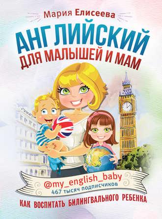 Мария Елисеева, Английский для малышей и мам @my_english_baby. Как воспитать билингвального ребенка