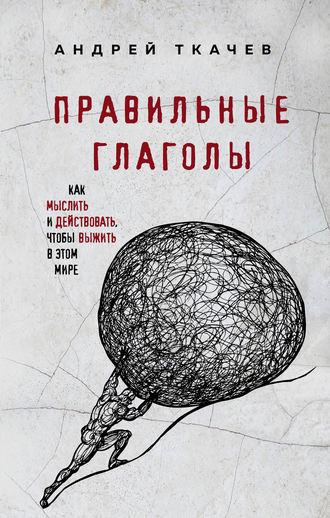 Андрей Ткачев, Правильные глаголы. Как мыслить и действовать, чтобы выжить в этом мире