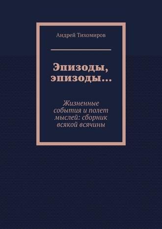 Андрей Тихомиров, Эпизоды, эпизоды… Жизненные события иполет мыслей: сборник всякой всячины