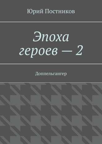 Юрий Постников, Эпоха героев–2. Доппельгангер