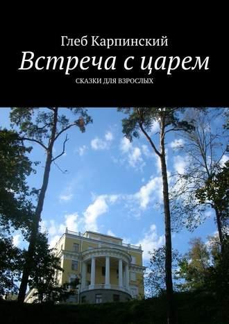Глеб Карпинский, Встреча сцарем. Сказки для взрослых