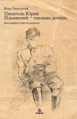 Вера Заведеева, Писатель Юрий Ильинский – глазами дочери. Биография в фотографиях