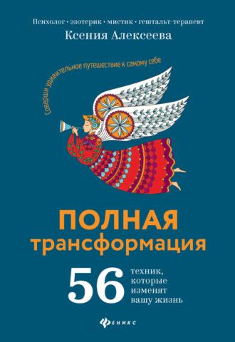 Ксения Алексеева, Полная трансформация. 56 техник, которые изменят вашу жизнь