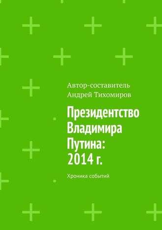 Андрей Тихомиров, Президентство Владимира Путина: 2014г. Хроника событий