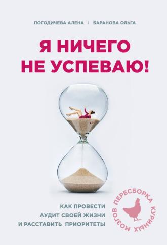 Елена Погодичева, Ольга Баранова, Я ничего не успеваю! Как провести аудит своей жизни и расставить приоритеты