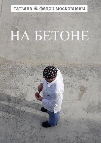Федор Московцев, Татьяна Московцева, На бетоне