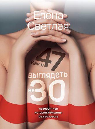 Елена Светлая, Как в 47 выглядеть на 30. Невероятная история женщины без возраста