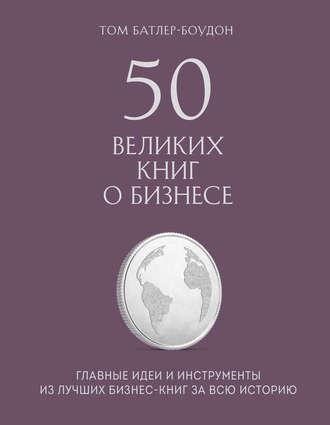 Том Батлер-Боудон, 50 великих книг о бизнесе. Главные идеи и инструменты из лучших бизнес-книг за всю историю