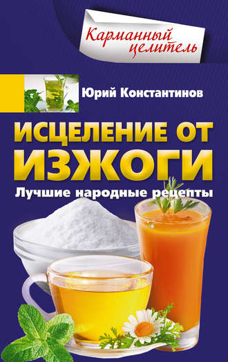 Юрий Константинов, Исцеление от изжоги. Лучшие народные рецепты