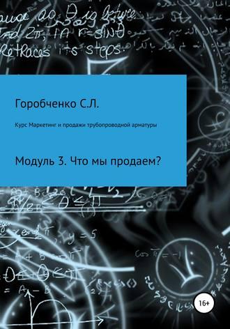 Станислав Горобченко, Курс Маркетинг и продажи трубопроводной арматуры. Модуль 3. Что мы продаем?